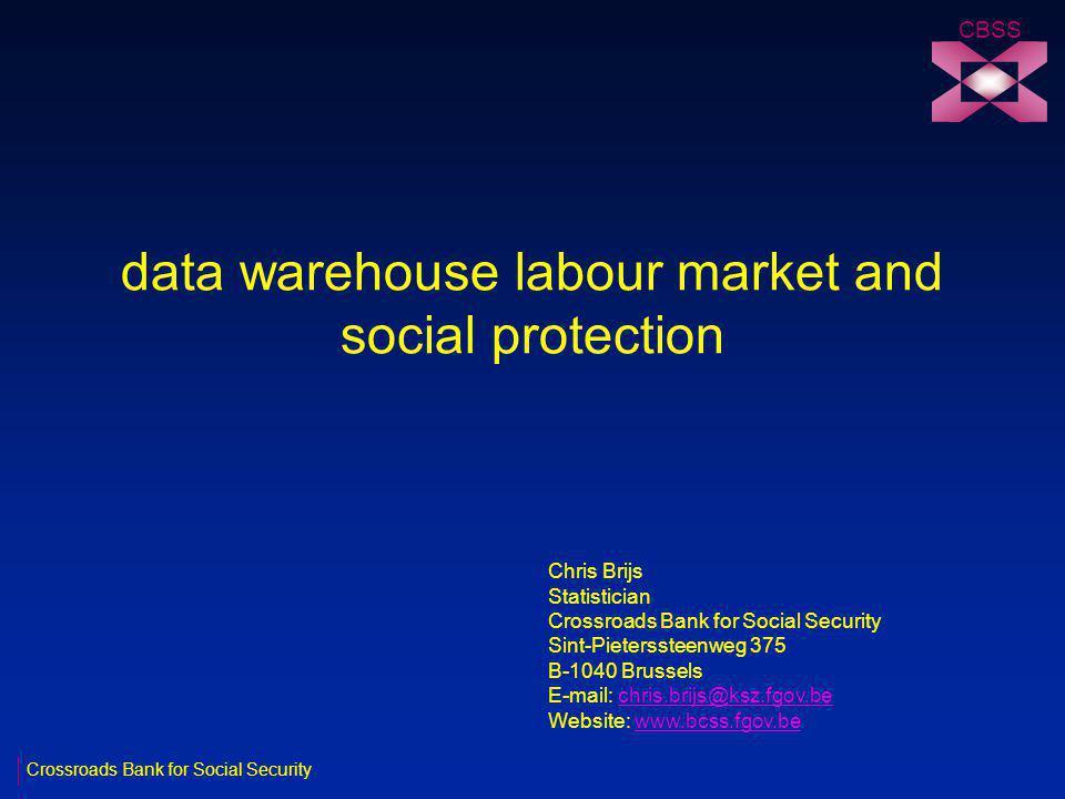 data warehouse labour market and social protection CBSS Chris Brijs Statistician Crossroads Bank for Social Security Sint-Pieterssteenweg 375 B-1040 Brussels E-mail: chris.brijs@ksz.fgov.bechris.brijs@ksz.fgov.be Website: www.bcss.fgov.bewww.bcss.fgov.be Crossroads Bank for Social Security