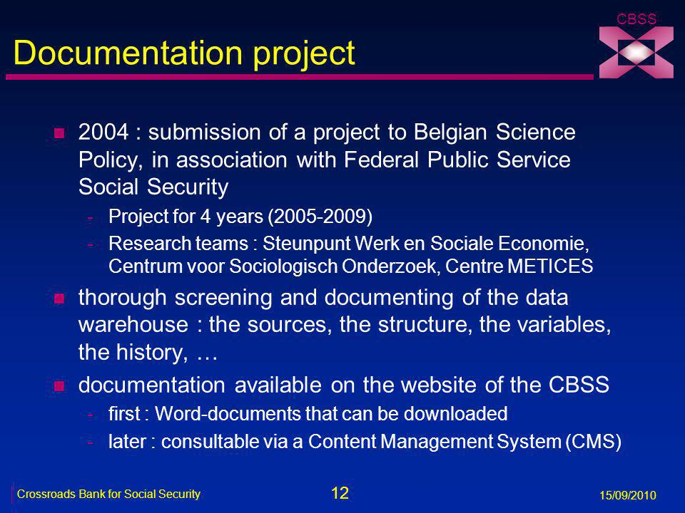 12 Crossroads Bank for Social Security 15/09/2010 CBSS Documentation project n 2004 : submission of a project to Belgian Science Policy, in association with Federal Public Service Social Security -Project for 4 years (2005-2009) -Research teams : Steunpunt Werk en Sociale Economie, Centrum voor Sociologisch Onderzoek, Centre METICES n thorough screening and documenting of the data warehouse : the sources, the structure, the variables, the history, … n documentation available on the website of the CBSS -first : Word-documents that can be downloaded -later : consultable via a Content Management System (CMS)