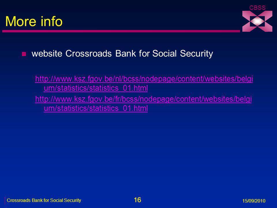 16 Crossroads Bank for Social Security 15/09/2010 CBSS More info n website Crossroads Bank for Social Security http://www.ksz.fgov.be/nl/bcss/nodepage/content/websites/belgi um/statistics/statistics_01.html http://www.ksz.fgov.be/fr/bcss/nodepage/content/websites/belgi um/statistics/statistics_01.html