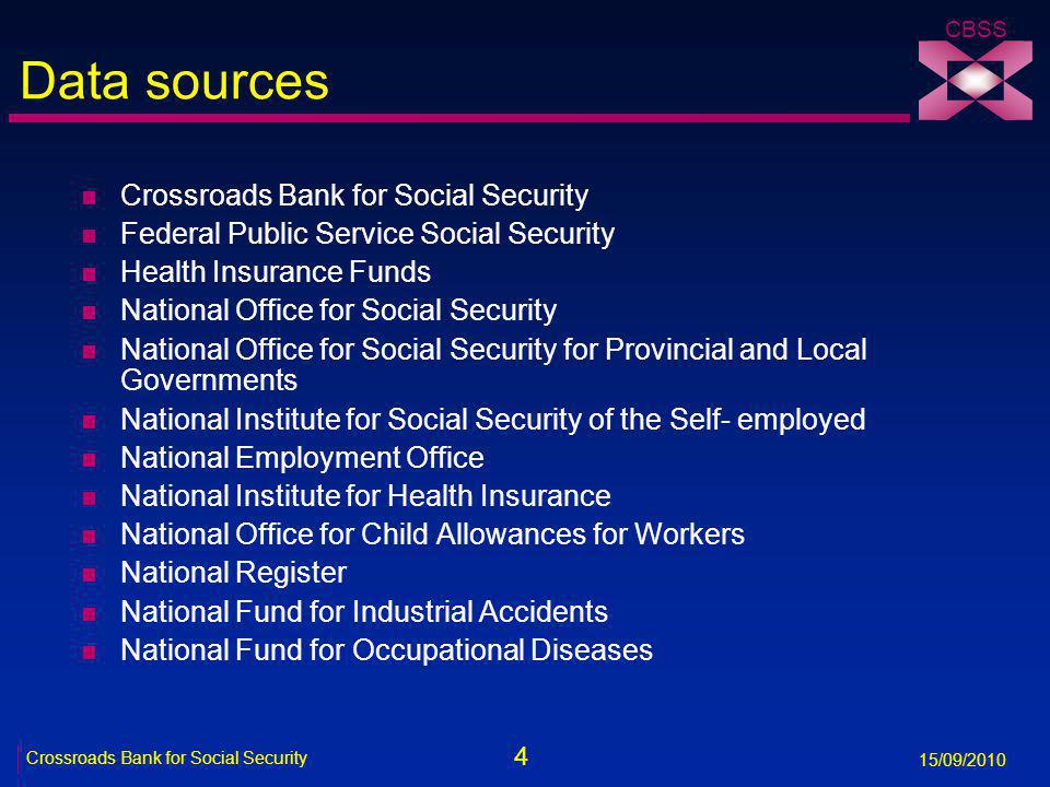 4 Crossroads Bank for Social Security 15/09/2010 CBSS Data sources n Crossroads Bank for Social Security n Federal Public Service Social Security n Health Insurance Funds n National Office for Social Security n National Office for Social Security for Provincial and Local Governments n National Institute for Social Security of the Self- employed n National Employment Office n National Institute for Health Insurance n National Office for Child Allowances for Workers n National Register n National Fund for Industrial Accidents n National Fund for Occupational Diseases