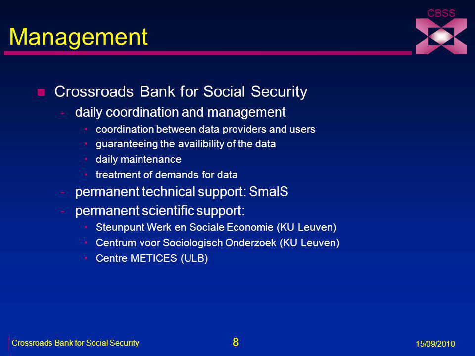 8 Crossroads Bank for Social Security 15/09/2010 CBSS Management n Crossroads Bank for Social Security -daily coordination and management coordination between data providers and users guaranteeing the availibility of the data daily maintenance treatment of demands for data -permanent technical support: SmalS -permanent scientific support: Steunpunt Werk en Sociale Economie (KU Leuven) Centrum voor Sociologisch Onderzoek (KU Leuven) Centre METICES (ULB)