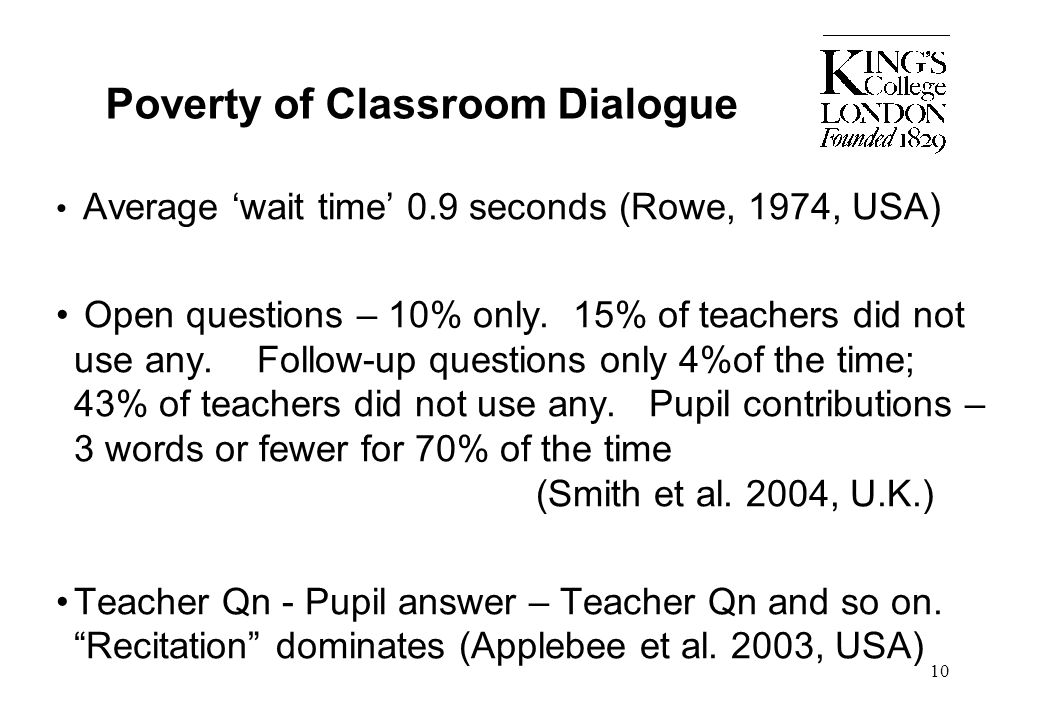 10 Poverty of Classroom Dialogue Average 'wait time' 0.9 seconds (Rowe, 1974, USA) Open questions – 10% only. 15% of teachers did not use any. Follow-