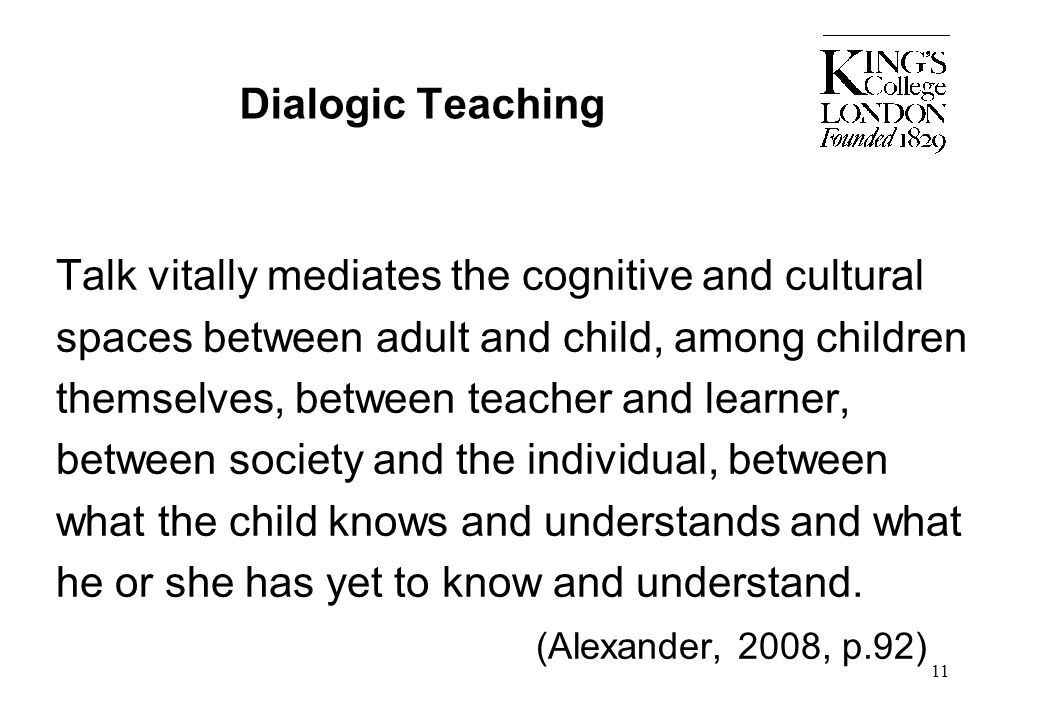 11 Dialogic Teaching Talk vitally mediates the cognitive and cultural spaces between adult and child, among children themselves, between teacher and l