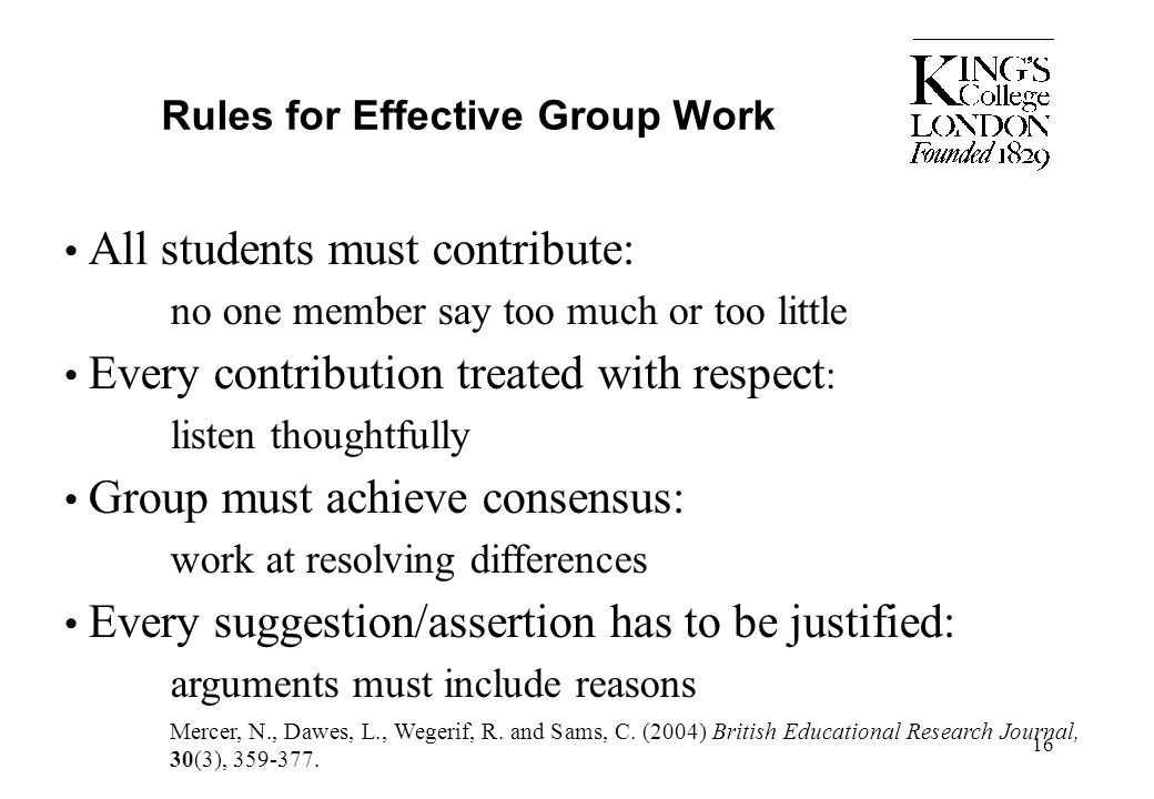16 Rules for Effective Group Work All students must contribute: no one member say too much or too little Every contribution treated with respect : lis