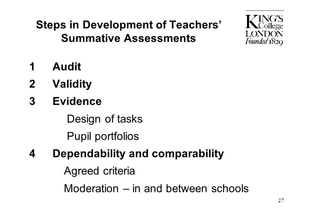 27 Steps in Development of Teachers' Summative Assessments 1Audit 2Validity 3Evidence Design of tasks Pupil portfolios 4Dependability and comparabilit