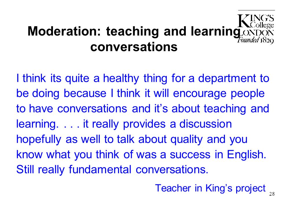 Moderation: teaching and learning conversations I think its quite a healthy thing for a department to be doing because I think it will encourage peopl