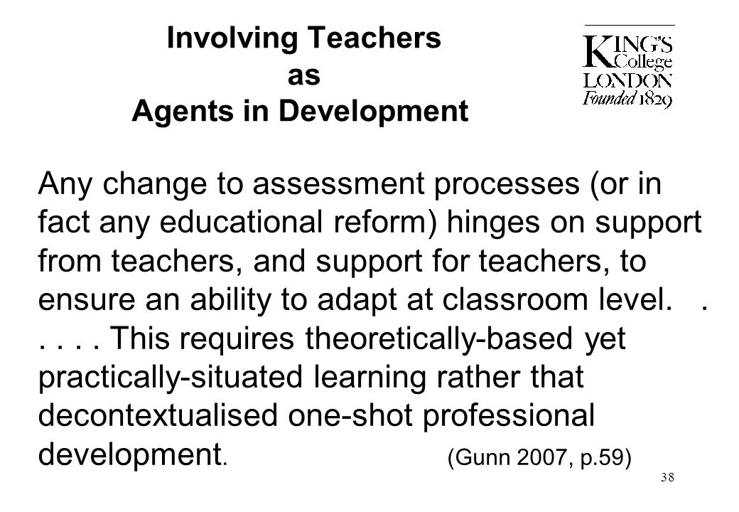 38 Involving Teachers as Agents in Development Any change to assessment processes (or in fact any educational reform) hinges on support from teachers,