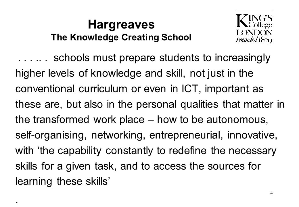 4 Hargreaves The Knowledge Creating School...... schools must prepare students to increasingly higher levels of knowledge and skill, not just in the c