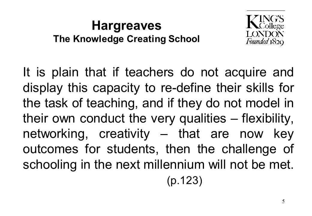 5 Hargreaves The Knowledge Creating School It is plain that if teachers do not acquire and display this capacity to re-define their skills for the tas