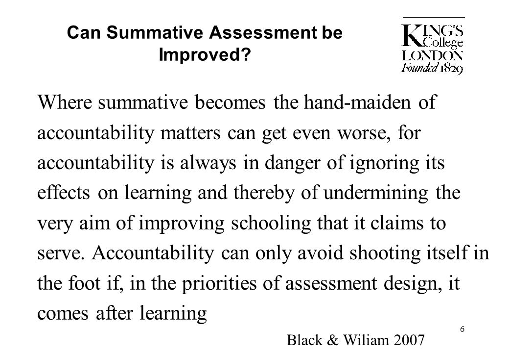 6 Can Summative Assessment be Improved? Where summative becomes the hand-maiden of accountability matters can get even worse, for accountability is al