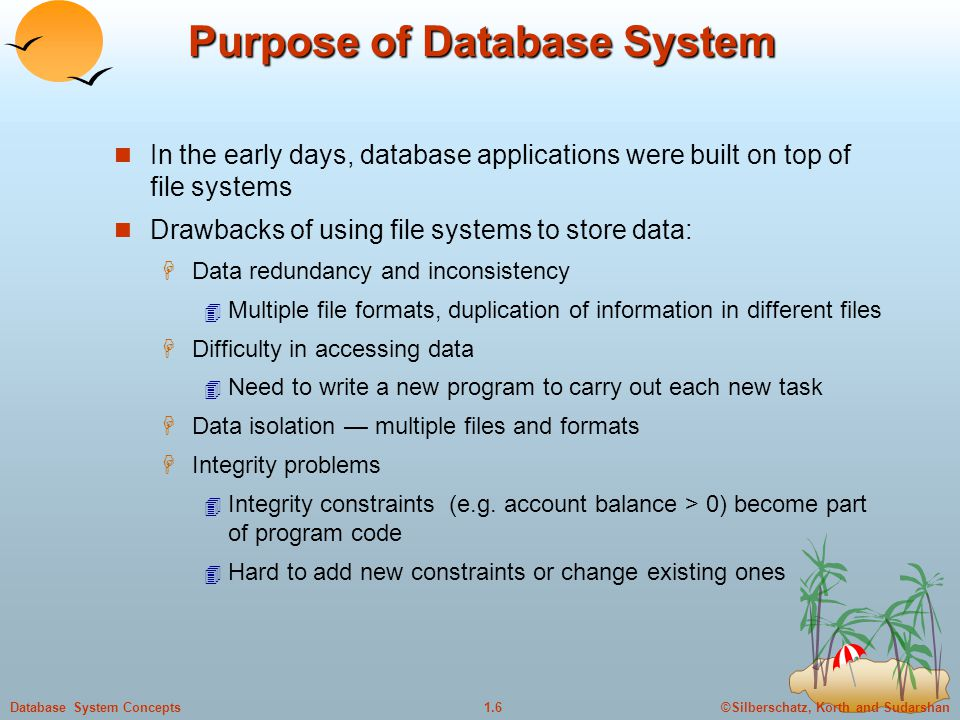 ©Silberschatz, Korth and Sudarshan1.6Database System Concepts Purpose of Database System In the early days, database applications were built on top of file systems Drawbacks of using file systems to store data:  Data redundancy and inconsistency  Multiple file formats, duplication of information in different files  Difficulty in accessing data  Need to write a new program to carry out each new task  Data isolation — multiple files and formats  Integrity problems  Integrity constraints (e.g.