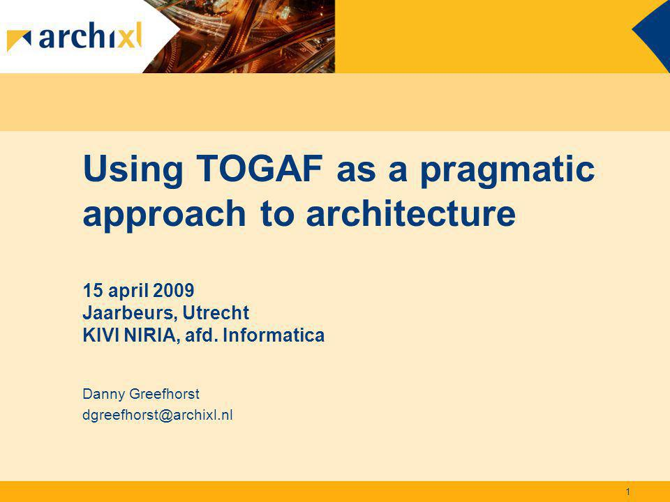 Using TOGAF as a pragmatic approach to architecture 15 april 2009 Jaarbeurs, Utrecht KIVI NIRIA, afd. Informatica Danny Greefhorst dgreefhorst@archixl