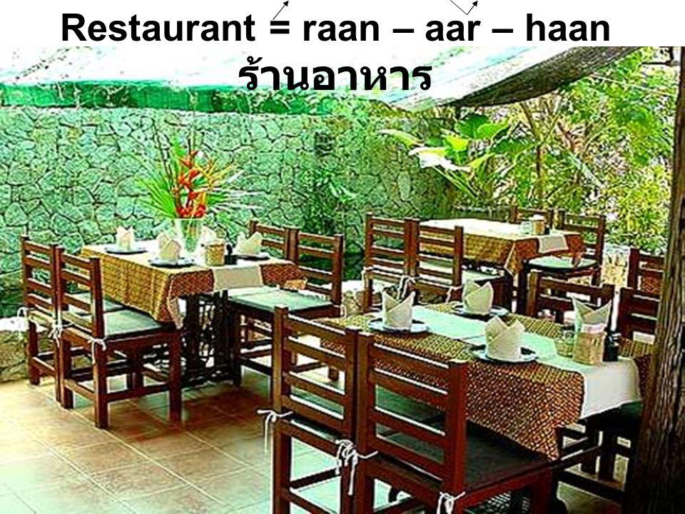 Restaurant = raan – aar – haan ร้านอาหาร