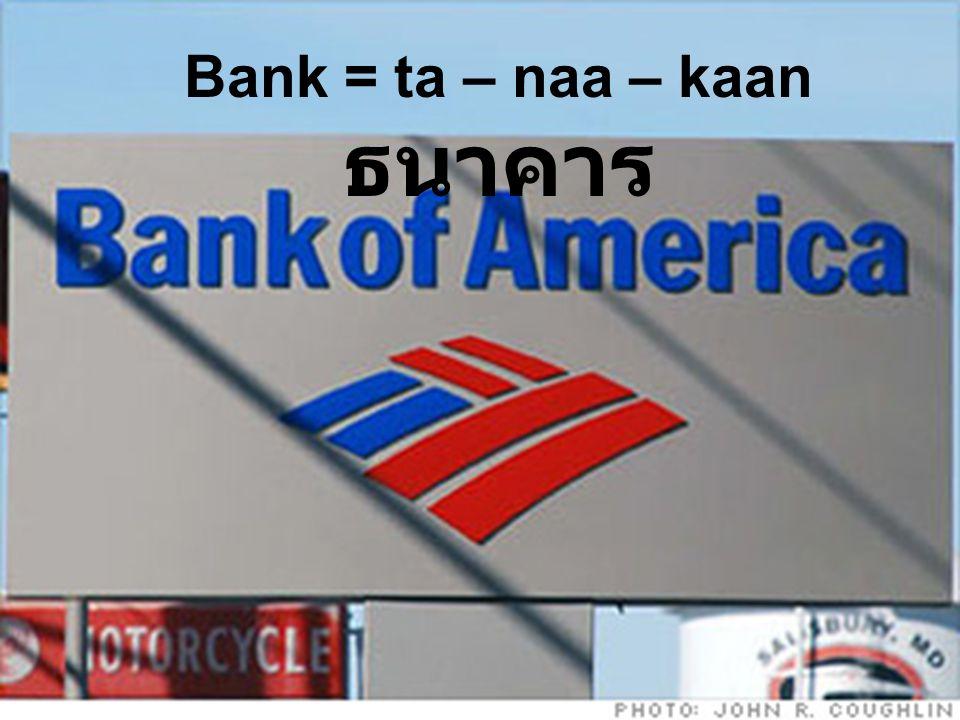 Bank = ta – naa – kaan ธนาคาร