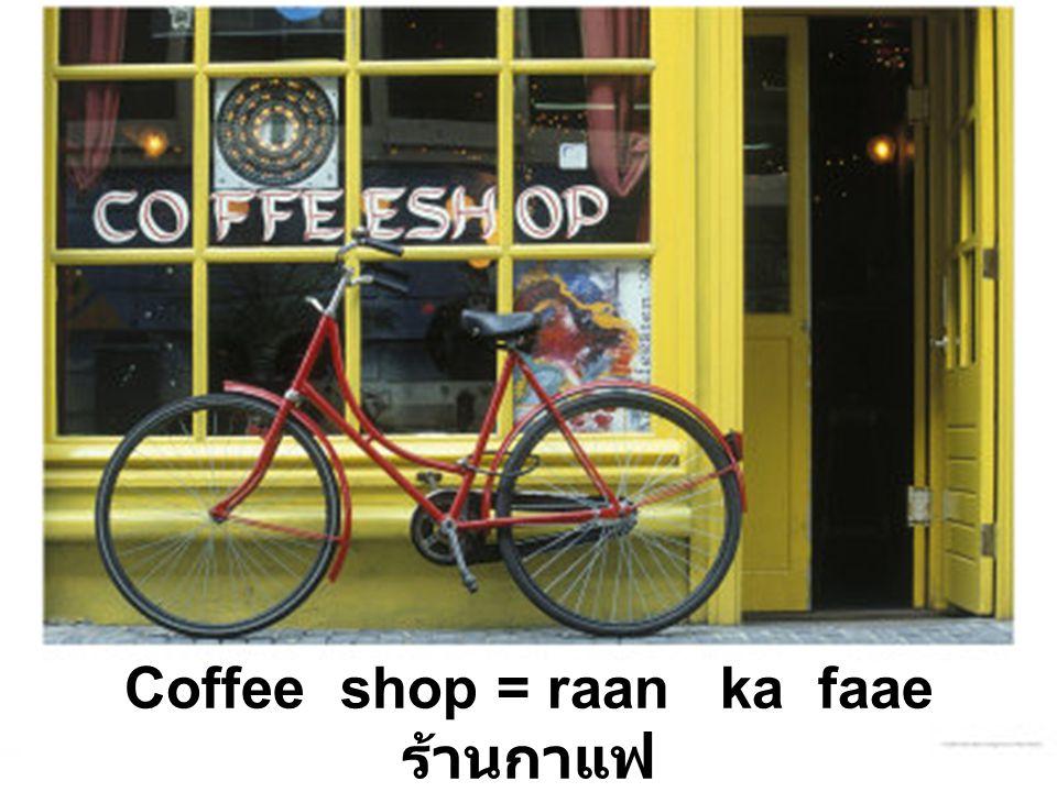 Coffee shop = raan ka faae ร้านกาแฟ