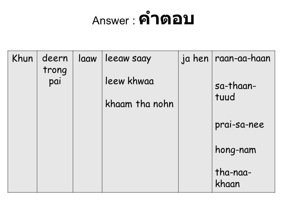 Answer : คำตอบ Khundeern trong pai laawleeaw saay leew khwaa khaam tha nohn ja henraan-aa-haan sa-thaan- tuud prai-sa-nee hong-nam tha-naa- khaan