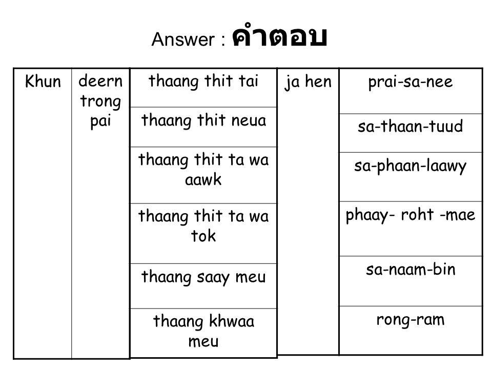 thaang thit tai thaang thit neua thaang thit ta wa aawk thaang thit ta wa tok thaang saay meu thaang khwaa meu Khundeern trong pai prai-sa-nee sa-thaan-tuud sa-phaan-laawy phaay- roht -mae sa-naam-bin rong-ram ja hen Answer : คำตอบ
