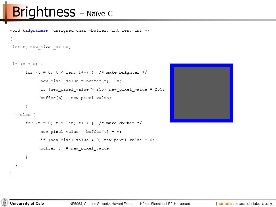 INF5063, Carsten Griwodz, Håvard Espeland, Håkon Stensland, Pål Halvorsen University of Oslo Brightness – Naïve C void brightness (unsigned char *buffer, int len, int v) { int t, new_pixel_value; if (v > 0) { for (t = 0; t < len; t++) { /* make brighter */ new_pixel_value = buffer[t] + v; if (new_pixel_value > 255) new_pixel_value = 255; buffer[t] = new_pixel_value; } } else { for (t = 0; t < len; t++) { /* make darker */ new_pixel_value = buffer[t] + v; if (new_pixel_value < 0) new_pixel_value = 0; buffer[t] = new_pixel_value; }