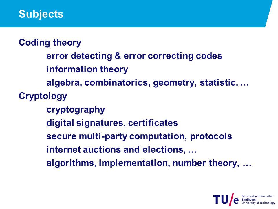 Subjects Coding theory error detecting & error correcting codes information theory algebra, combinatorics, geometry, statistic, … Cryptology cryptogra