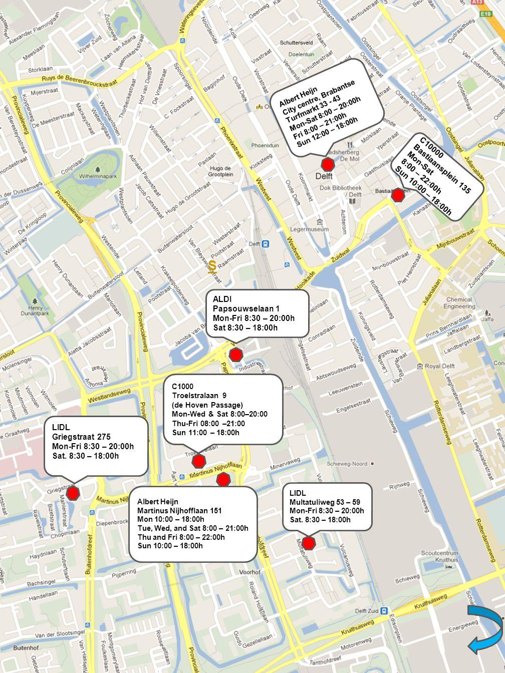 S C10000 Bastiaansplein 135 Mon-Sat 8:00 – 22:00h Sun 10:00 – 18:00h Albert Heijn City centre, Brabantse Turfmarkt 33 - 43 Mon-Sat 8:00 – 20:00h Fri 8:00 – 21:00h Sun 12:00 – 18:00h ALDI Papsouwselaan 1 Mon-Fri 8:30 – 20:00h Sat 8:30 – 18:00h LIDL Multatuliweg 53 – 59 Mon-Fri 8:30 – 20:00h Sat.