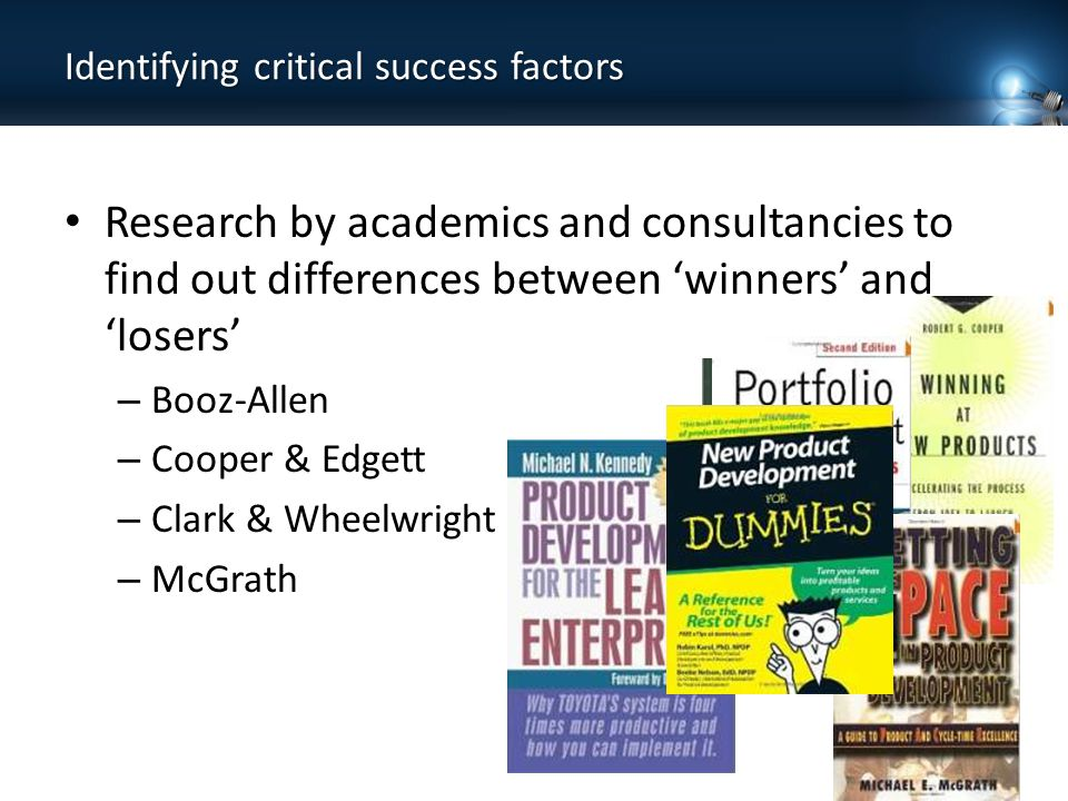Identifying critical success factors Research by academics and consultancies to find out differences between 'winners' and 'losers' – Booz-Allen – Cooper & Edgett – Clark & Wheelwright – McGrath