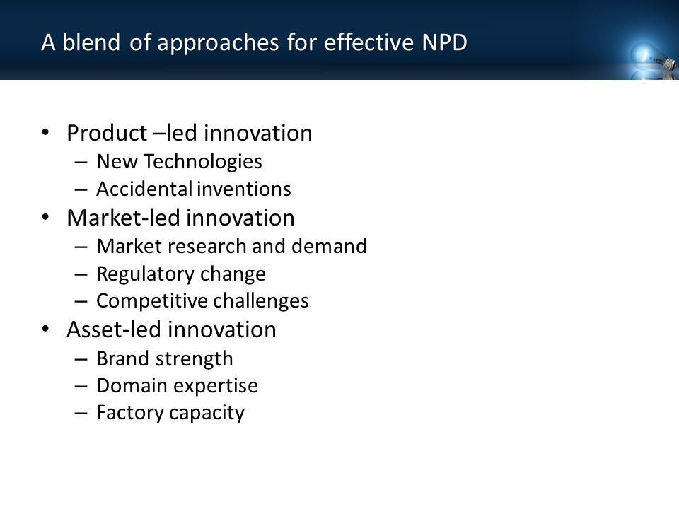 A blend of approaches for effective NPD Product –led innovation – New Technologies – Accidental inventions Market-led innovation – Market research and demand – Regulatory change – Competitive challenges Asset-led innovation – Brand strength – Domain expertise – Factory capacity
