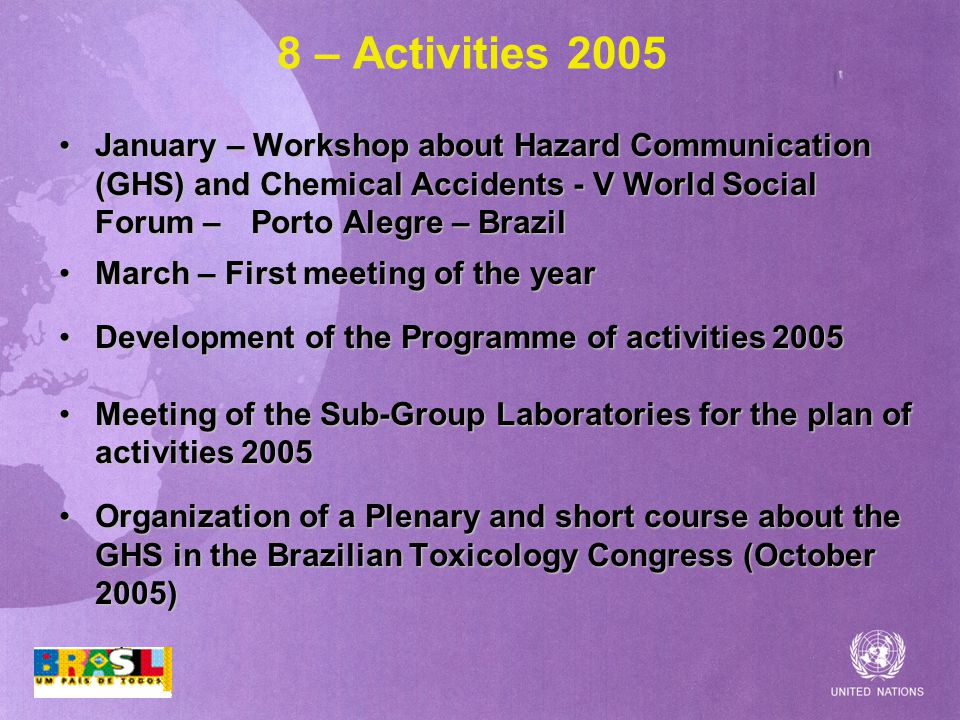 8 – Activities 2005 January – Workshop about Hazard Communication (GHS) and Chemical Accidents - V World Social Forum – Porto Alegre – BrazilJanuary – Workshop about Hazard Communication (GHS) and Chemical Accidents - V World Social Forum – Porto Alegre – Brazil March – First meeting of the yearMarch – First meeting of the year Development of the Programme of activities 2005Development of the Programme of activities 2005 Meeting of the Sub-Group Laboratories for the plan of activities 2005Meeting of the Sub-Group Laboratories for the plan of activities 2005 Organization of a Plenary and short course about the GHS in the Brazilian Toxicology Congress (October 2005)Organization of a Plenary and short course about the GHS in the Brazilian Toxicology Congress (October 2005)