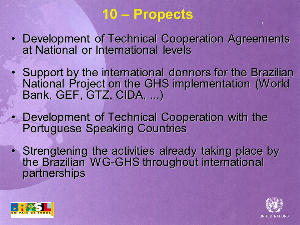 10 – Propects Development of Technical Cooperation Agreements at National or International levelsDevelopment of Technical Cooperation Agreements at National or International levels Support by the international donnors for the Brazilian National Project on the GHS implementation (World Bank, GEF, GTZ, CIDA,...)Support by the international donnors for the Brazilian National Project on the GHS implementation (World Bank, GEF, GTZ, CIDA,...) Development of Technical Cooperation with the Portuguese Speaking CountriesDevelopment of Technical Cooperation with the Portuguese Speaking Countries Strengtening the activities already taking place by the Brazilian WG-GHS throughout international partnershipsStrengtening the activities already taking place by the Brazilian WG-GHS throughout international partnerships