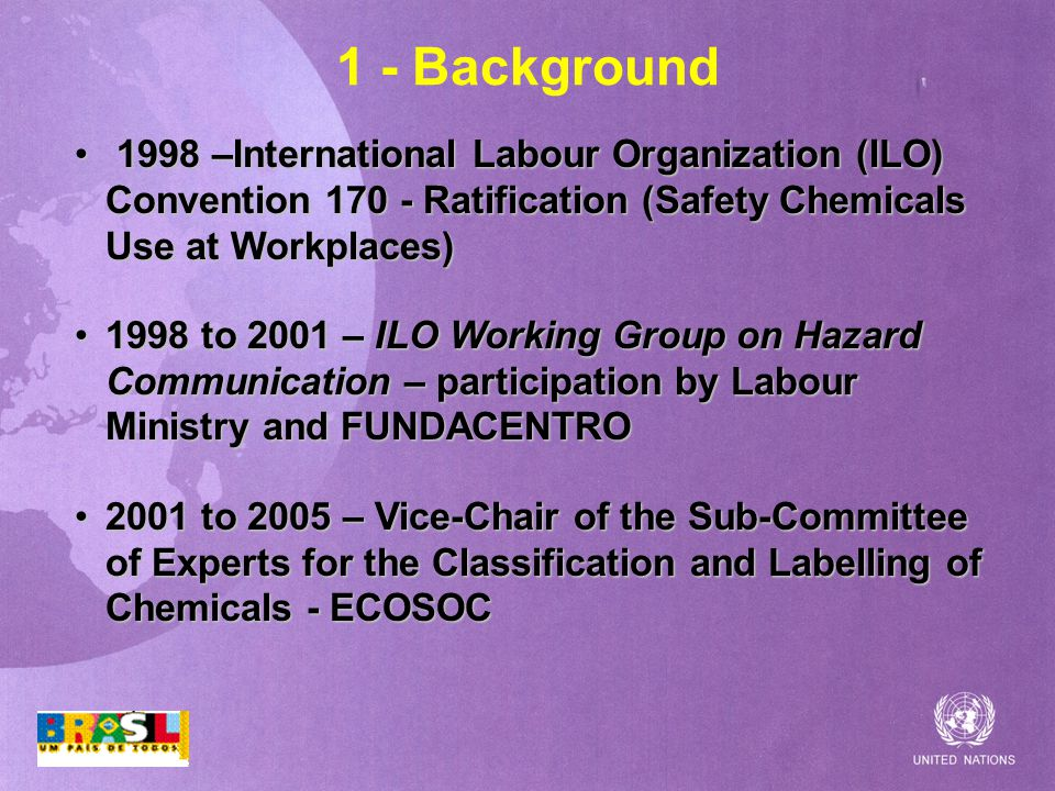1 - Background 1998 –International Labour Organization (ILO) Convention Ratification (Safety Chemicals Use at Workplaces) 1998 –International Labour Organization (ILO) Convention Ratification (Safety Chemicals Use at Workplaces) 1998 to 2001 – ILO Working Group on Hazard Communication – participation by Labour Ministry and FUNDACENTRO1998 to 2001 – ILO Working Group on Hazard Communication – participation by Labour Ministry and FUNDACENTRO 2001 to 2005 – Vice-Chair of the Sub-Committee of Experts for the Classification and Labelling of Chemicals - ECOSOC2001 to 2005 – Vice-Chair of the Sub-Committee of Experts for the Classification and Labelling of Chemicals - ECOSOC