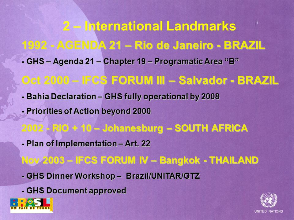 2 – International Landmarks AGENDA 21 – Rio de Janeiro - BRAZIL - GHS – Agenda 21 – Chapter 19 – Programatic Area B Oct 2000 – IFCS FORUM III – Salvador - BRAZIL - Bahia Declaration – GHS fully operational by Priorities of Action beyond RIO + 10 – Johanesburg – SOUTH AFRICA - Plan of Implementation – Art.