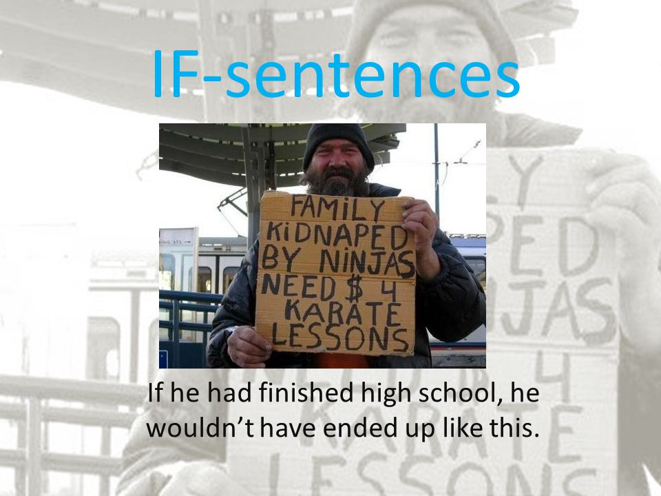 IF-sentences If he had finished high school, he wouldn't have ended up like this.