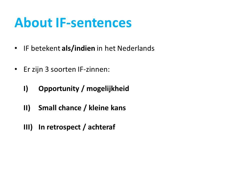 About IF-sentences IF betekent als/indien in het Nederlands Er zijn 3 soorten IF-zinnen: I)Opportunity / mogelijkheid II)Small chance / kleine kans III)In retrospect / achteraf