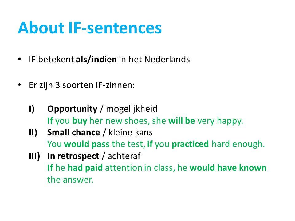 About IF-sentences IF betekent als/indien in het Nederlands Er zijn 3 soorten IF-zinnen: I)Opportunity / mogelijkheid If you buy her new shoes, she will be very happy.