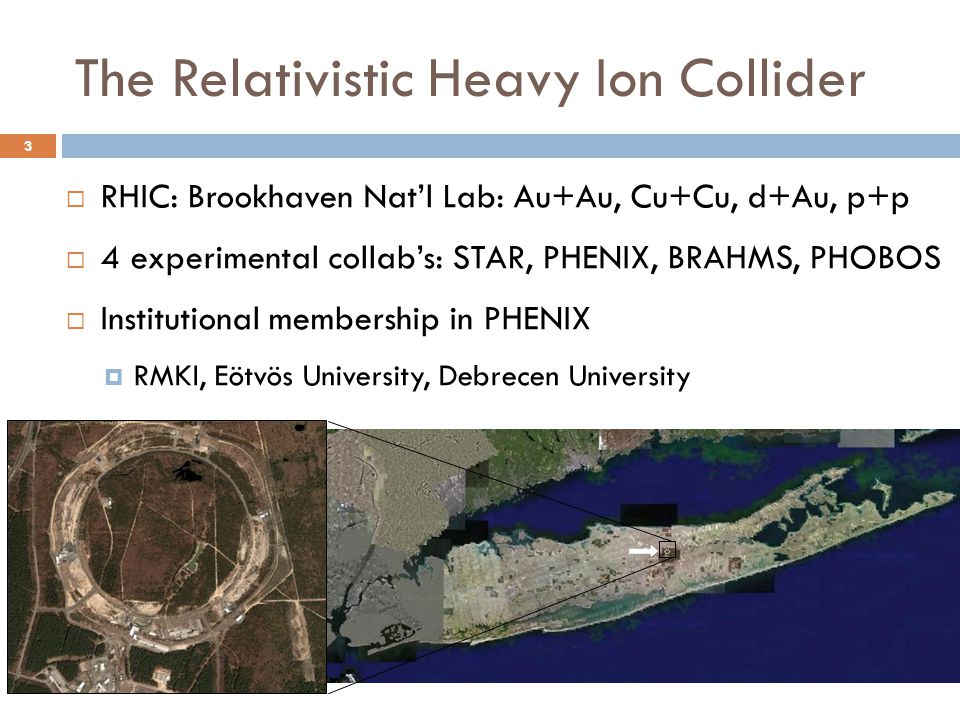 The Relativistic Heavy Ion Collider  RHIC: Brookhaven Nat'l Lab: Au+Au, Cu+Cu, d+Au, p+p  4 experimental collab's: STAR, PHENIX, BRAHMS, PHOBOS  Institutional membership in PHENIX  RMKI, Eötvös University, Debrecen University 3
