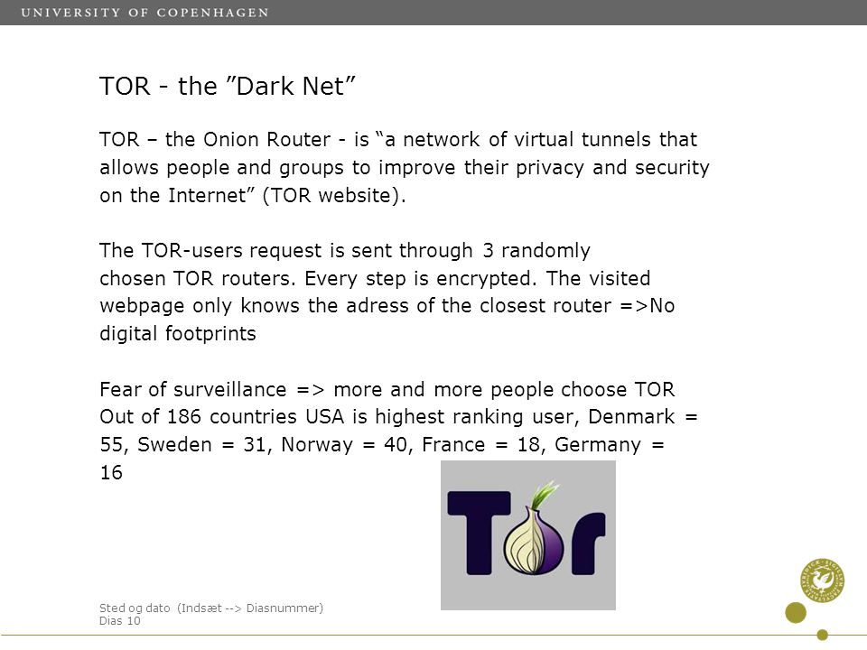 Sted og dato (Indsæt --> Diasnummer) Dias 10 TOR - the Dark Net TOR – the Onion Router - is a network of virtual tunnels that allows people and groups to improve their privacy and security on the Internet (TOR website).