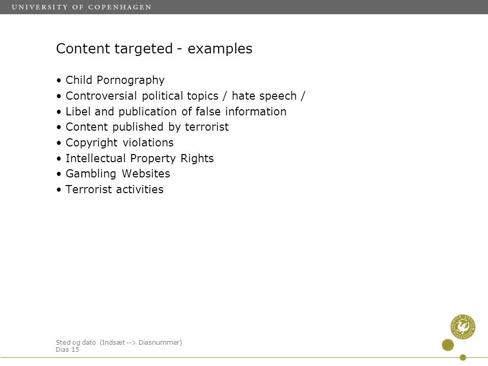 Sted og dato (Indsæt --> Diasnummer) Dias 15 Content targeted - examples Child Pornography Controversial political topics / hate speech / Libel and publication of false information Content published by terrorist Copyright violations Intellectual Property Rights Gambling Websites Terrorist activities