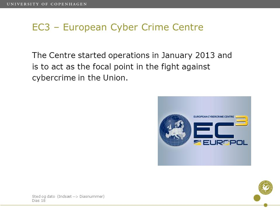 Sted og dato (Indsæt --> Diasnummer) Dias 18 EC3 – European Cyber Crime Centre The Centre started operations in January 2013 and is to act as the focal point in the fight against cybercrime in the Union.