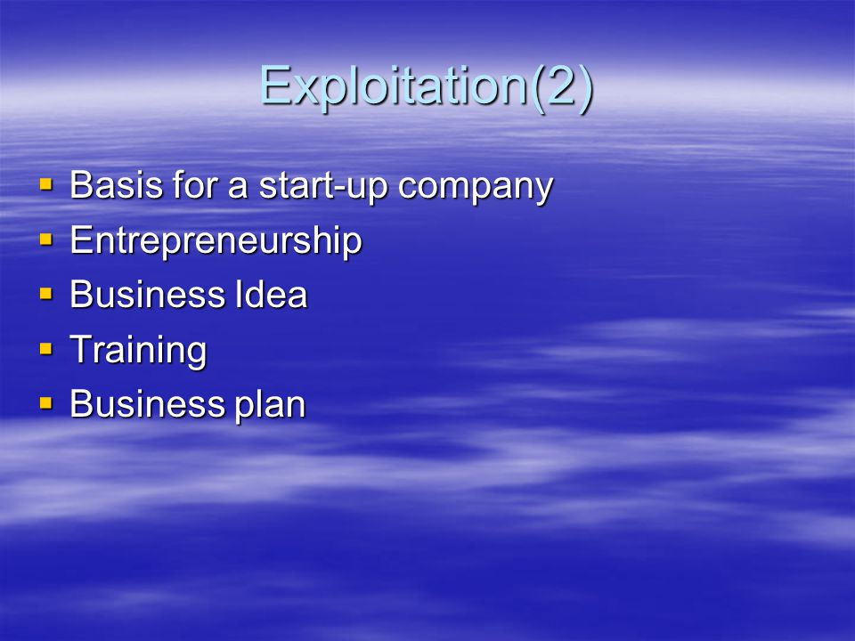 Exploitation(2)  Basis for a start-up company  Entrepreneurship  Business Idea  Training  Business plan