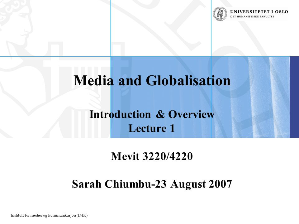 Institutt for medier og kommunikasjon (IMK) Media and Globalisation Introduction & Overview Lecture 1 Mevit 3220/4220 Sarah Chiumbu-23 August 2007