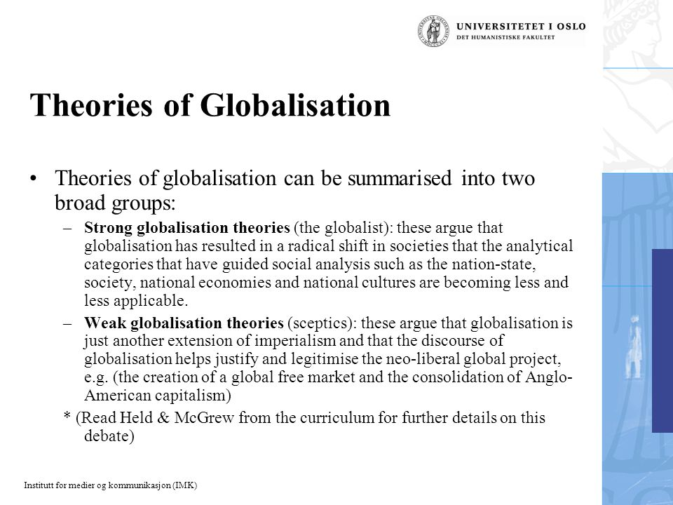 Institutt for medier og kommunikasjon (IMK) Theories of Globalisation Theories of globalisation can be summarised into two broad groups: –Strong globalisation theories (the globalist): these argue that globalisation has resulted in a radical shift in societies that the analytical categories that have guided social analysis such as the nation-state, society, national economies and national cultures are becoming less and less applicable.