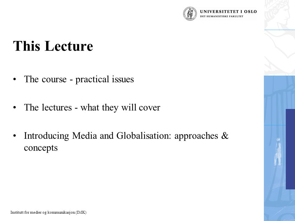 Institutt for medier og kommunikasjon (IMK) This Lecture The course - practical issues The lectures - what they will cover Introducing Media and Globalisation: approaches & concepts