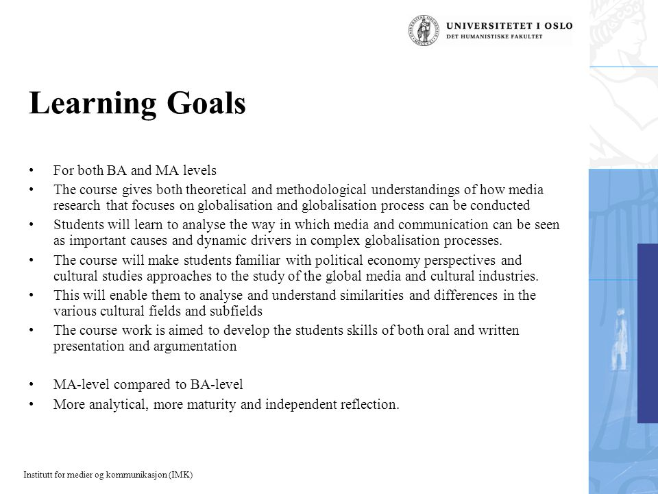 Institutt for medier og kommunikasjon (IMK) Learning Goals For both BA and MA levels The course gives both theoretical and methodological understandings of how media research that focuses on globalisation and globalisation process can be conducted Students will learn to analyse the way in which media and communication can be seen as important causes and dynamic drivers in complex globalisation processes.