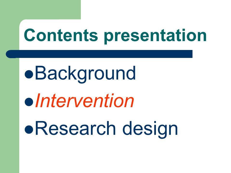 Contents presentation Background Intervention Research design