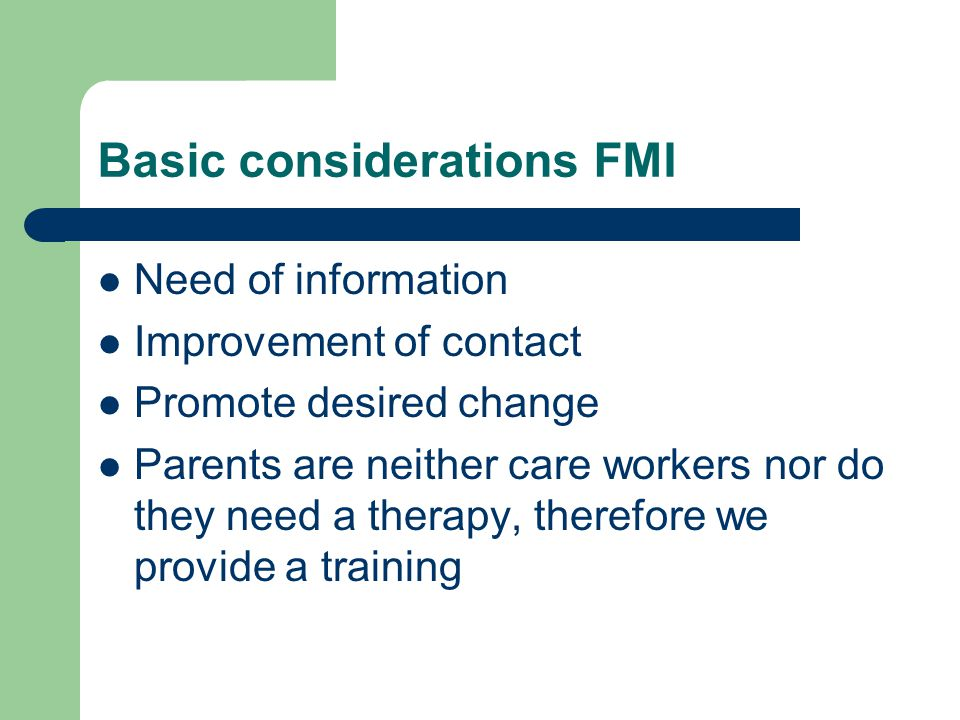 Basic considerations FMI Need of information Improvement of contact Promote desired change Parents are neither care workers nor do they need a therapy, therefore we provide a training