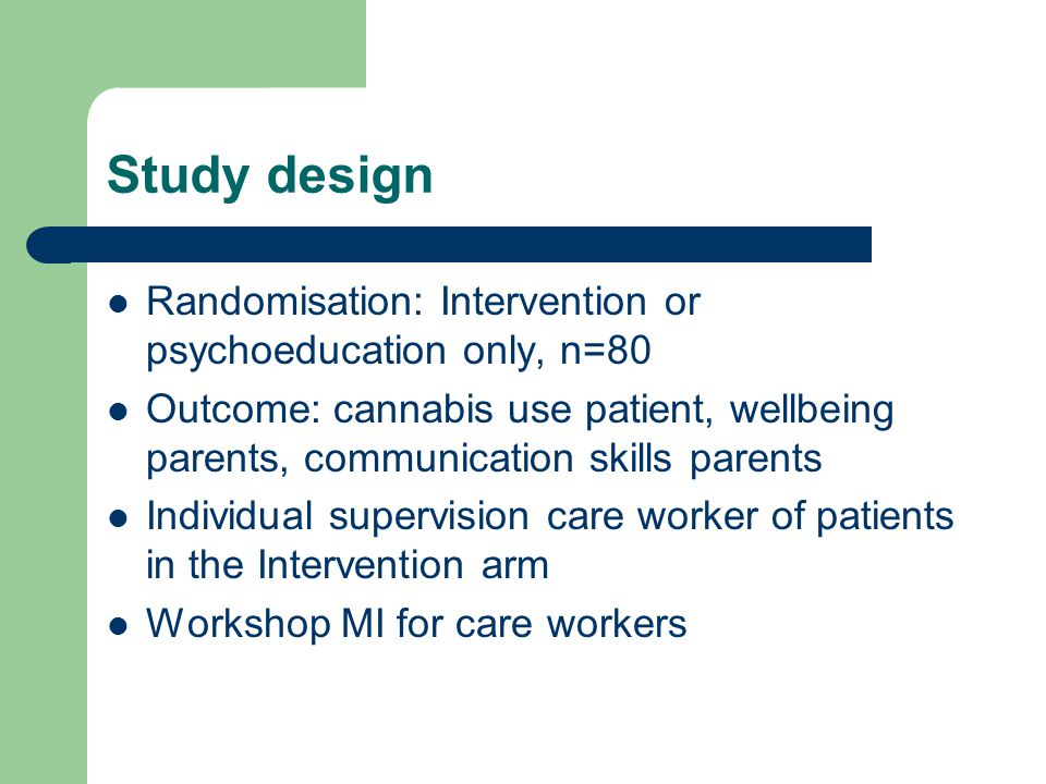 Study design Randomisation: Intervention or psychoeducation only, n=80 Outcome: cannabis use patient, wellbeing parents, communication skills parents Individual supervision care worker of patients in the Intervention arm Workshop MI for care workers