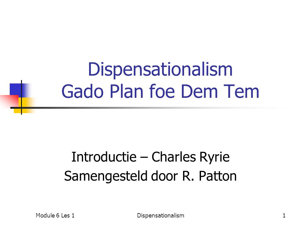 Dispensationalism Gado Plan foe Dem Tem Introductie – Charles Ryrie Samengesteld door R. Patton Module 6 Les 11Dispensationalism
