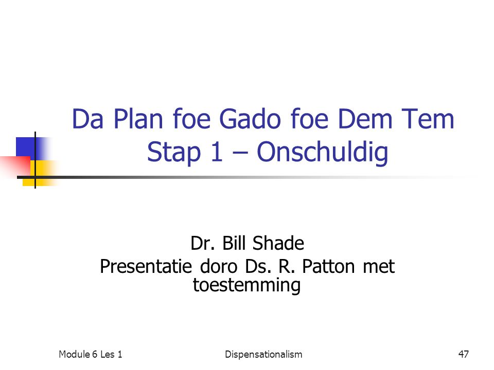Da Plan foe Gado foe Dem Tem Stap 1 – Onschuldig Dr. Bill Shade Presentatie doro Ds. R. Patton met toestemming Module 6 Les 147Dispensationalism