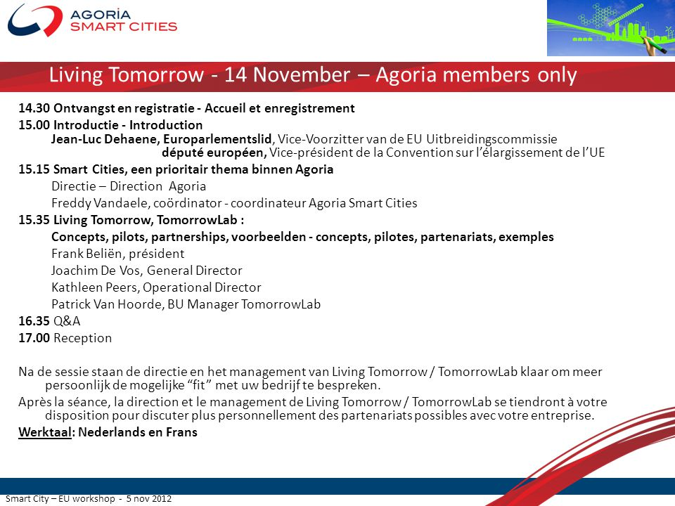 Smart City – EU workshop - 5 nov 2012 Living Tomorrow - 14 November – Agoria members only 14.30 Ontvangst en registratie - Accueil et enregistrement 15.00 Introductie - Introduction Jean-Luc Dehaene, Europarlementslid, Vice-Voorzitter van de EU Uitbreidingscommissie député européen, Vice-président de la Convention sur l'élargissement de l'UE 15.15 Smart Cities, een prioritair thema binnen Agoria Directie – Direction Agoria Freddy Vandaele, coördinator - coordinateur Agoria Smart Cities 15.35 Living Tomorrow, TomorrowLab : Concepts, pilots, partnerships, voorbeelden - concepts, pilotes, partenariats, exemples Frank Beliën, président Joachim De Vos, General Director Kathleen Peers, Operational Director Patrick Van Hoorde, BU Manager TomorrowLab 16.35 Q&A 17.00 Reception Na de sessie staan de directie en het management van Living Tomorrow / TomorrowLab klaar om meer persoonlijk de mogelijke fit met uw bedrijf te bespreken.