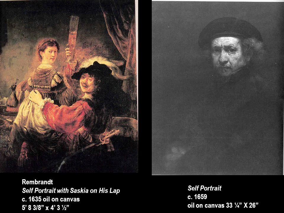 "Rembrandt Self Portrait with Saskia on His Lap c. 1635 oil on canvas 5' 8 3/8"" x 4' 3 ½"" Self Portrait c. 1659 oil on canvas 33 ¼"" X 26"""