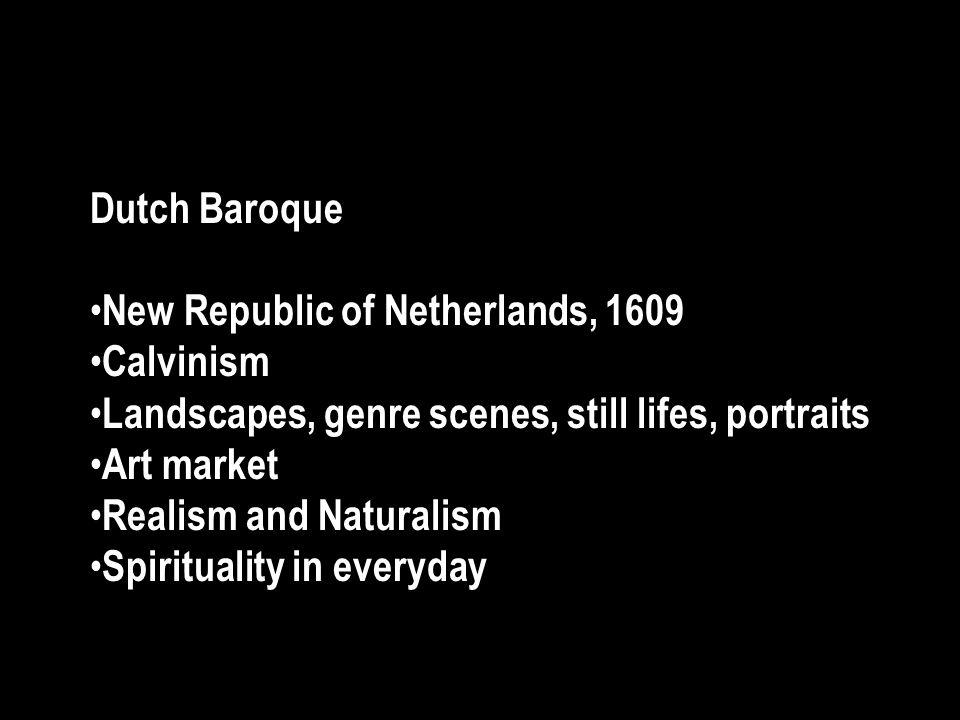 Dutch Baroque New Republic of Netherlands, 1609 Calvinism Landscapes, genre scenes, still lifes, portraits Art market Realism and Naturalism Spiritual